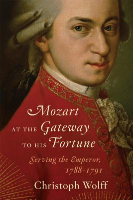 Mozart at the Gateway to His Fortune: Serving the Emperor, 1788-1791, WOLFF, Christoph