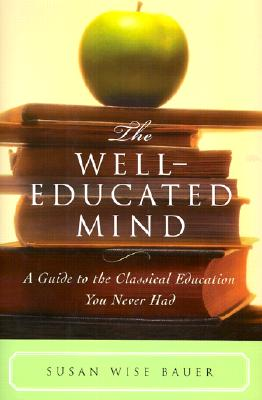 The Well-Educated Mind: A Guide to the Classical Education You Never Had, Susan Wise Bauer