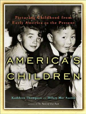 America's Children: Picturing Childhood from Early America to the Present, Kathleen Thompson; Hilary Mac Austin