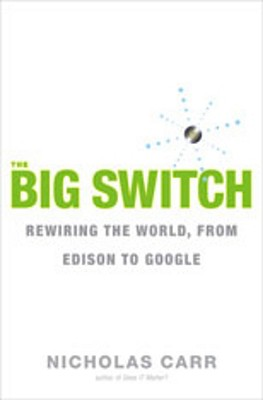 The Big Switch: Rewiring the World, from Edison to Google, Nicholas Carr