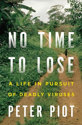 No Time to Lose: A Life in Pursuit of Deadly Viruses, Piot, Peter