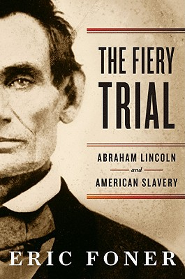 The Fiery Trial: Abraham Lincoln and American Slavery, Foner, Eric