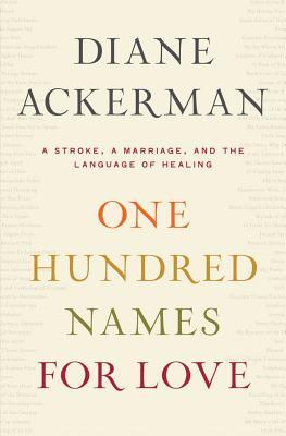 One Hundred Names for Love: A Stroke, a Marriage, and the Language of Healing, Ackerman, Diane
