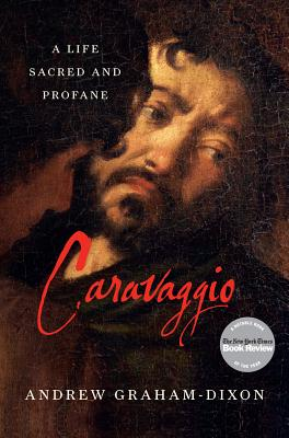 Caravaggio: A Life Sacred and Profane, Graham-Dixon, Andrew