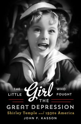 LITTLE GIRL WHO FOUGHT THE GREAT DEPRESSION: SHIRLEY TEMPLE AND 1930S AMERICA, KASSON, JOHN F.