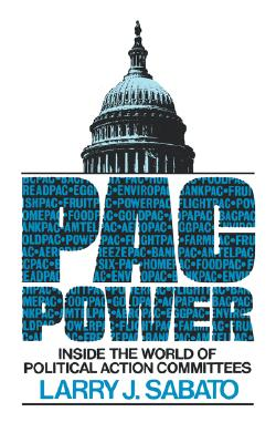 PAC Power : Inside the World of Political Action Committees, Sabato, Larry J.