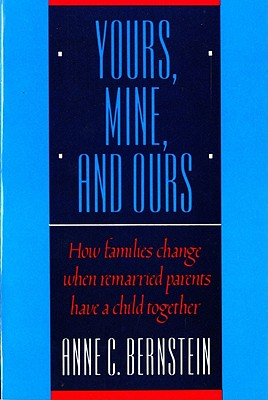 Yours, Mine, and Ours: How Families Change When Remarried Parents Have a Child Together, Bernstein, Anne C.