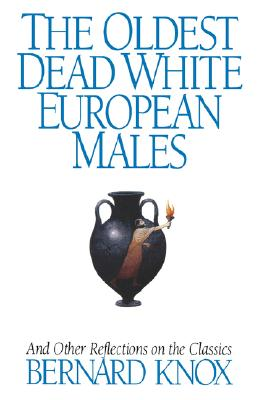 The Oldest Dead White European Males: And Other Reflections on the Classics, Knox, Bernard