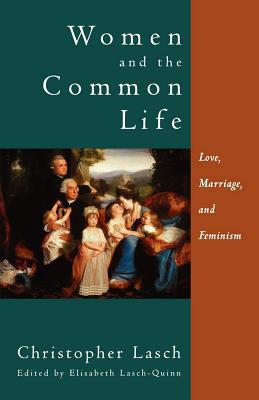 Women and the Common Life : Love, Marriage, and Feminism, CHRISTOPHER LASCH, ELISABETH LASCH-QUINN
