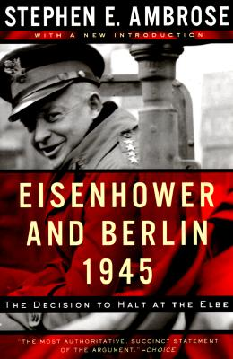 Eisenhower and Berlin, 1945: The Decision to Halt at the Elbe (Norton Essays in American History), Ambrose, Stephen E.