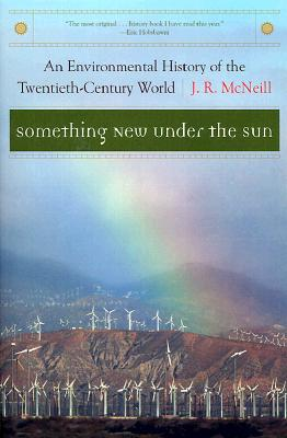 Something New Under the Sun: An Environmental History of the Twentieth-Century World (The Global Century Series), McNeill, J. R.