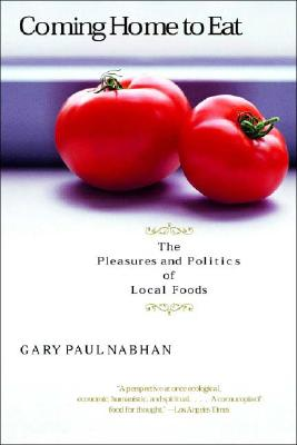 Coming Home to Eat: The Pleasures and Politics of Local Foods, Nabhan, Gary Paul