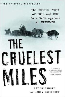 Cruelest Miles : The Heroic Story Of Dogs And Men In A Race Against An Epidemic, GAY SALISBURY, LANEY SALISBURY