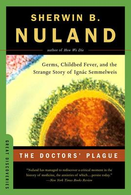 The Doctors' Plague: Germs, Childbed Fever, and the Strange Story of Ignac Semmelweis, Nuland, Sherwin B.
