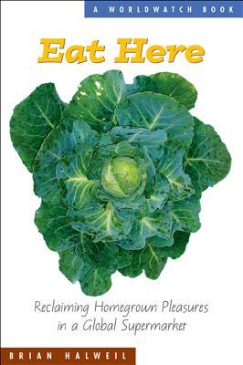 Eat Here: Reclaiming Homegrown Pleasures in a Global Supermarket (The Worldwatch Environmental Alert Series), Halweil, Brian