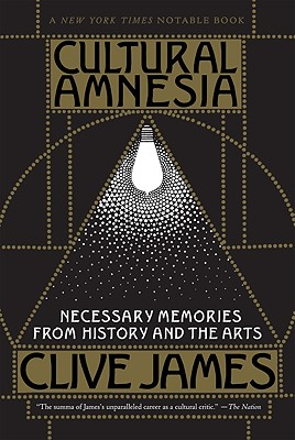 Cultural Amnesia: Necessary Memories from History and the Arts, James, Clive