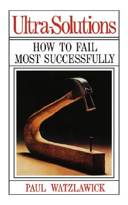 Ultra-Solutions: How to Fail Most Successfully, Watzlawick, Paul