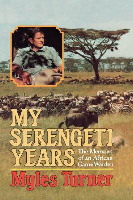 My Serengeti Years: The Memoirs of an African Game Warden, Turner, Myles