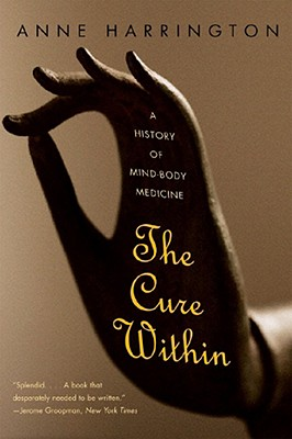 The Cure Within: A History of Mind-Body Medicine, Harrington, Anne
