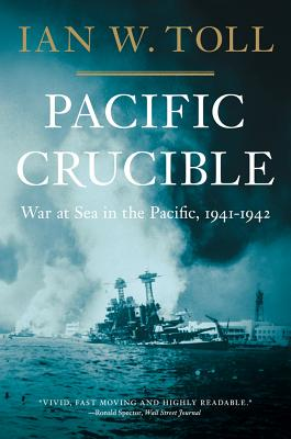 Pacific Crucible: War at Sea in the Pacific, 1941-1942, Ian W. Toll