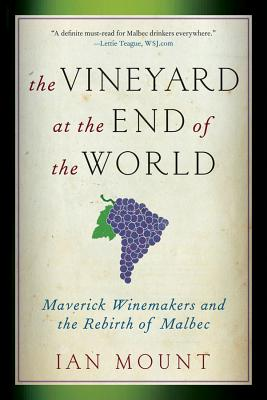 The Vineyard at the End of the World: Maverick Winemakers and the Rebirth of Malbec, Mount, Ian