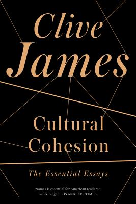 Cultural Cohesion: The Essential Essays, Clive James