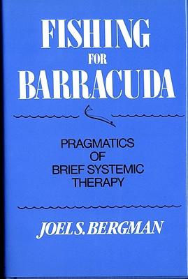 Fishing for Barracuda: Pragmatics of Brief Systemic Therapy, Bergman, Joel S.