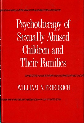 Psychotherapy of Sexually Abused Children and their Families, Friedrich, William N.