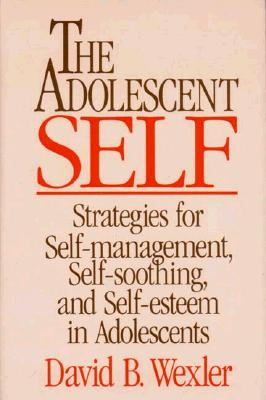 The Adolescent Self: Strategies for Self-Management, Self-Soothing, and Self-Esteem in Adolescents (Norton Professional Books), Wexler Ph.D., David B.