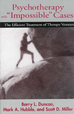 "Psychotherapy with ""Impossible"" Cases: The Efficient Treatment of Therapy Veterans, Duncan, Barry L.; Hubble, Mark A.; Miller Ph.D., Scott D."