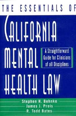 The Essentials of California Mental Health Law: A Straightforward Guide for Clinicians of All Disciplines (The Essentials of Series), Bates, R. Todd; Behnke Ph.D., Stephen H.; Preis, James