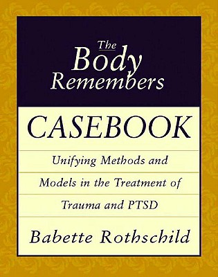 The Body Remembers Casebook: Unifying Methods and Models in the Treatment of Trauma and PTSD (Norton Professional Books (Paperback)), Rothschild, Babette