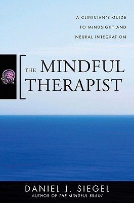 The Mindful Therapist: A Clinician's Guide to Mindsight and Neural Integration (Norton Series on Interpersonal Neurobiology), Siegel M.D., Daniel J.