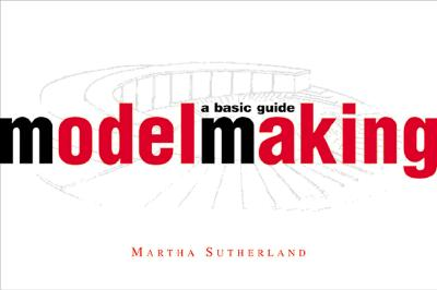 Model Making: A Basic Guide (Norton Professional Books for Architects & Designers), Martha Sutherland