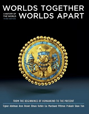 Worlds Together, Worlds Apart: A History of the World: From the Beginnings of Humankind to the Present (Third Edition)  (Vol. One-Volume), Tignor, Robert; Adelman, Jeremy; Aron, Stephen; Brown, Peter; Elman, Benjamin; Kotkin, Stephen; Liu, Xinru; Marchand, Suzanne; Pittman, Holly; Prakash, Gyan; Shaw, Brent; Tsin, Michael