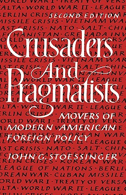 Crusaders and Pragmatists: Movers of Modern American Foreign Policy, Stoessinger, John George