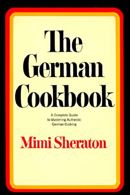 The German Cookbook: A Complete Guide to Mastering Authentic German Cooking, Sheraton, Mimi