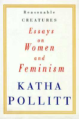 Reasonable Creatures: Essays on Women and Feminism, Pollitt, Katha