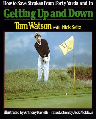 Getting Up and Down; How to Save Strokes from Forty Yards and In, Watson, Tom; Seitz, Nick