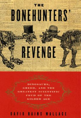 The Bonehunters' Revenge: Dinosaurs, Greed, and the Greatest Scientific Feud of the Gilded Age, David Rains Wallace