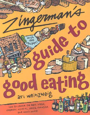 Zingerman's Guide to Good Eating: How to Choose the Best Bread, Cheeses, Olive Oil, Pasta, Chocolate, and Much More, Weinzweig, Ari