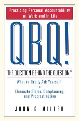 QBQ! The Question Behind the Question: Practicing Personal Accountability in Work and in Life, JOHN G. MILLER