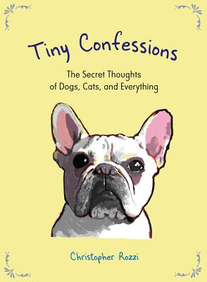 Image for Tiny Confessions: The Secret Thoughts of Dogs, Cats and Everything
