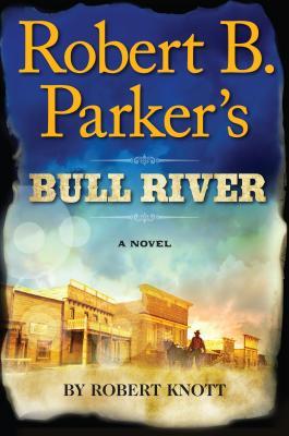 Robert B. Parker's Bull River (A Cole and Hitch Novel), Robert Knott