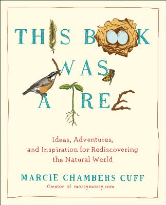 This Book Was a Tree: Ideas, Adventures, and Inspiration for Rediscovering the Natural World, Cuff, Marcie Chambers