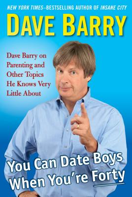 Image for You Can Date Boys When You're Forty: Dave Barry on Parenting and Other Topics He Knows Very Little About