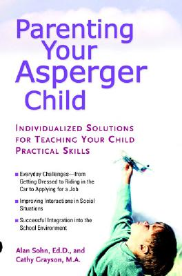 Parenting Your Asperger Child: Individualized Solutions for Teaching Your Child Practical Skills, Alan Sohn, Cathy Grayson
