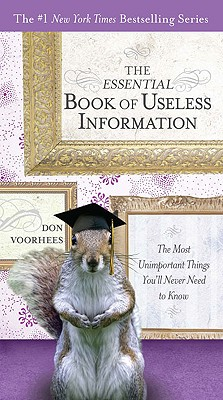 The Essential Book of Useless Information: The Most Unimportant Things You'll Never Need to Know (The New York Times Bestselling), Don Voorhees