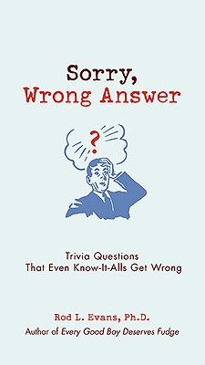 Sorry, Wrong Answer: Trivia Questions That Even Know-It-Alls Get Wrong, Rod L. Evans Ph.D.