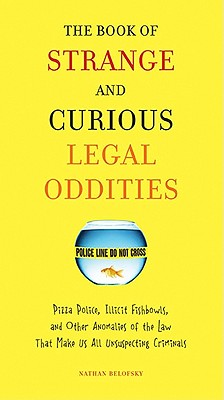 Image for The Book of Strange and Curious Legal Oddities Pizza Police, Illicit Fishbowls, and Other Anomalies of the Law That Make Us all Unsuspecting Criminals